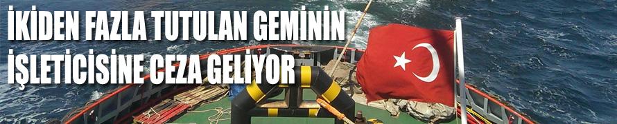 İkiden fazla tutulan geminin işleticisine ceza geliyor
