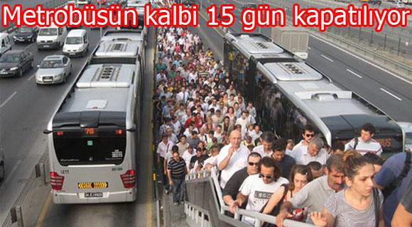 Metrobüsün kalbi 15 gün kapatılıyor!