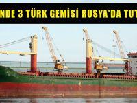 Son 4 günde 3 Türk gemisi, Rusya'da tutuklandı